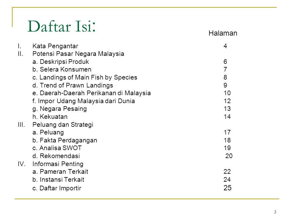 3 Daftar Isi : I.Kata Pengantar4 II.Potensi Pasar Negara Malaysia a. Deskripsi Produk6 b. Selera Konsumen7 c. Landings of Main Fish by Species8 d. Tre