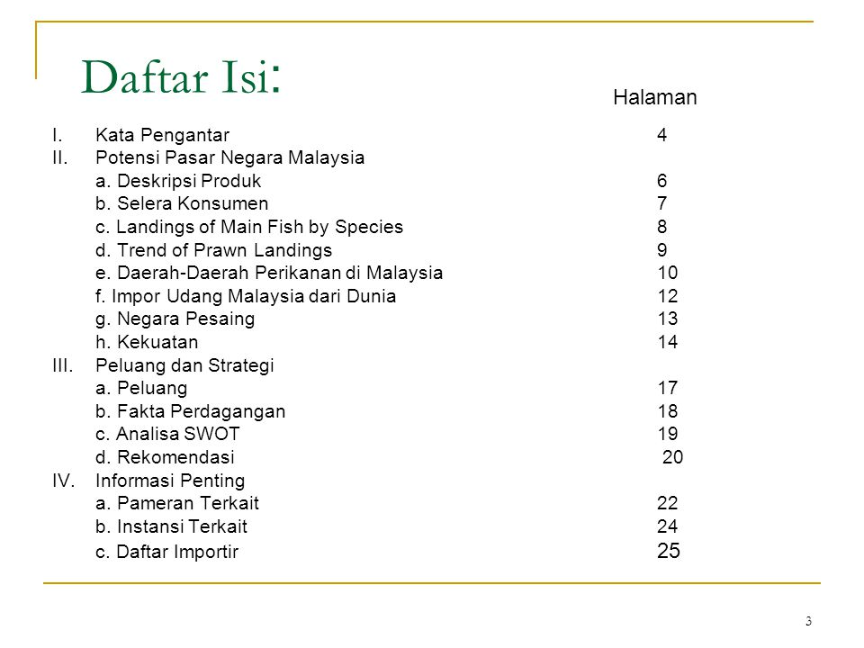 24 Daftar Instansi Terkait: Maritime Institute of Malaysia Address: B-06-08 Megan Avenue II 12, Jalan Yap Kwan Seng 50450 Kuala Lumpur Phone: +60 3 2161 2960 Fax: +60 3 2161 4035 National Prawn Fry Production and Research Centre Address: Kg.