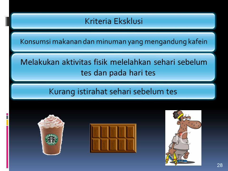Kriteria Eksklusi Konsumsi makanan dan minuman yang mengandung kafein Melakukan aktivitas fisik melelahkan sehari sebelum tes dan pada hari tes Kurang