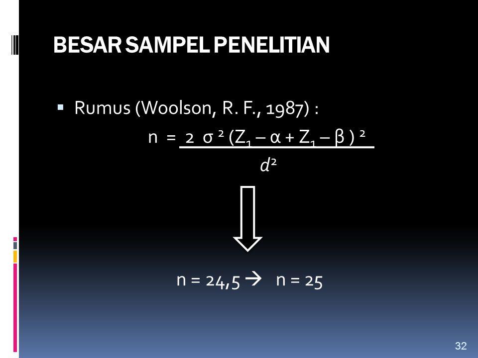 BESAR SAMPEL PENELITIAN  Rumus (Woolson, R. F., 1987) : n = 2 σ 2 (Z 1 – α + Z 1 – β ) 2 d 2 n = 24,5  n = 25 32