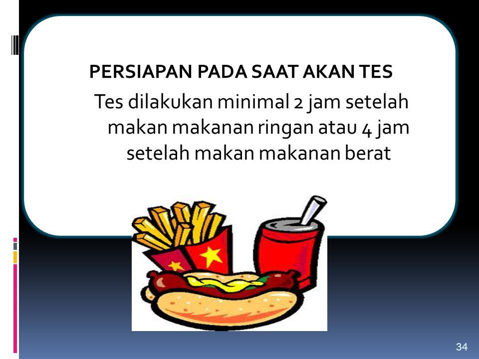 PERSIAPAN PADA SAAT AKAN TES Tes dilakukan minimal 2 jam setelah makan makanan ringan atau 4 jam setelah makan makanan berat 34