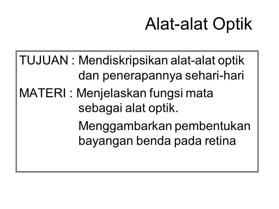 Alat-alat Optik TUJUAN : Mendiskripsikan alat-alat optik dan penerapannya sehari-hari MATERI : Menjelaskan fungsi mata sebagai alat optik. Menggambark