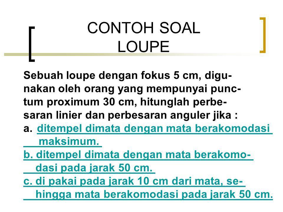 CONTOH SOAL LOUPE Sebuah loupe dengan fokus 5 cm, digu- nakan oleh orang yang mempunyai punc- tum proximum 30 cm, hitunglah perbe- saran linier dan perbesaran anguler jika : a.
