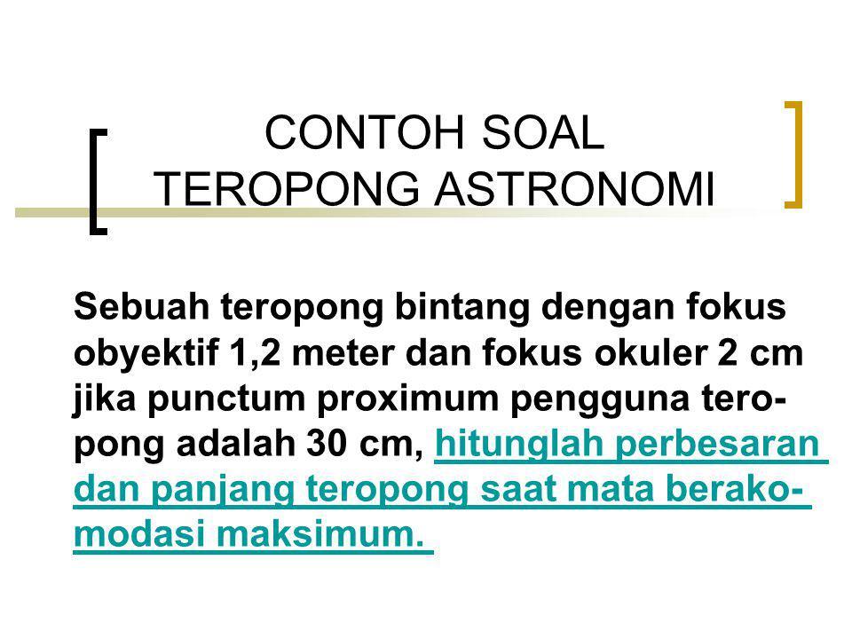 CONTOH SOAL TEROPONG ASTRONOMI Sebuah teropong bintang dengan fokus obyektif 1,2 meter dan fokus okuler 2 cm jika punctum proximum pengguna tero- pong adalah 30 cm, hitunglah perbesaranhitunglah perbesaran dan panjang teropong saat mata berako- modasi maksimum.