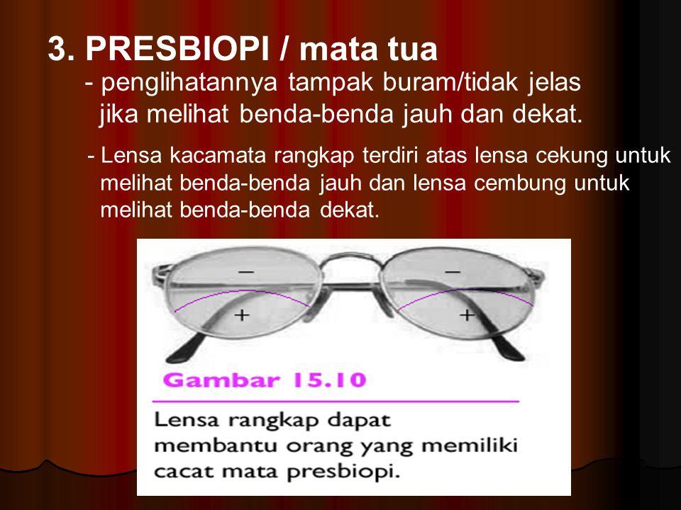 3. PRESBIOPI / mata tua - penglihatannya tampak buram/tidak jelas jika melihat benda-benda jauh dan dekat. - Lensa kacamata rangkap terdiri atas lensa