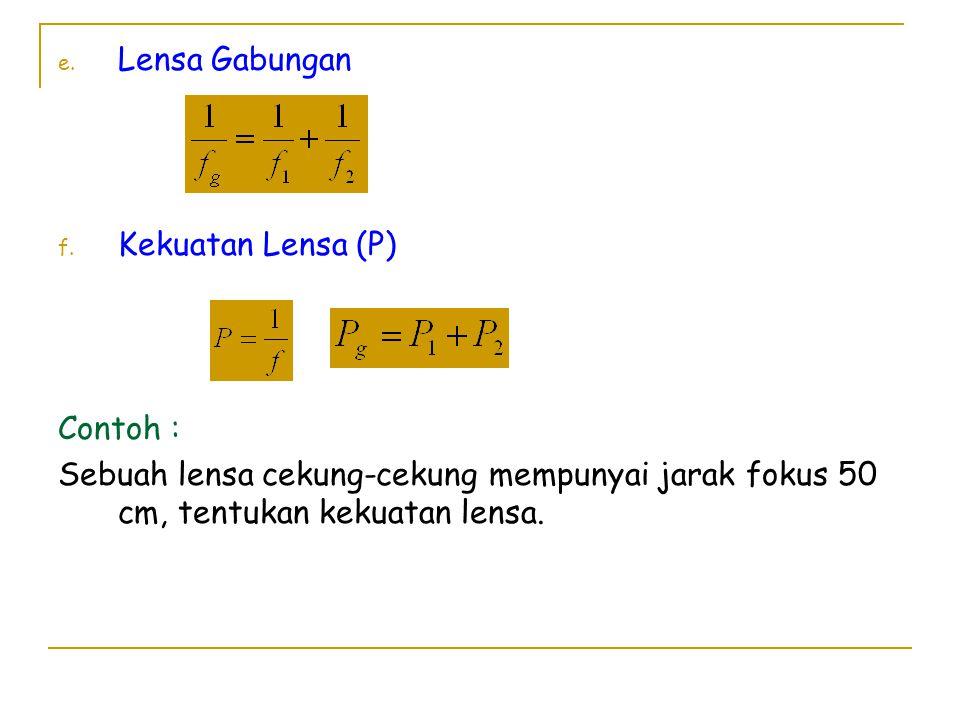 e. Lensa Gabungan f. Kekuatan Lensa (P) Contoh : Sebuah lensa cekung-cekung mempunyai jarak fokus 50 cm, tentukan kekuatan lensa.