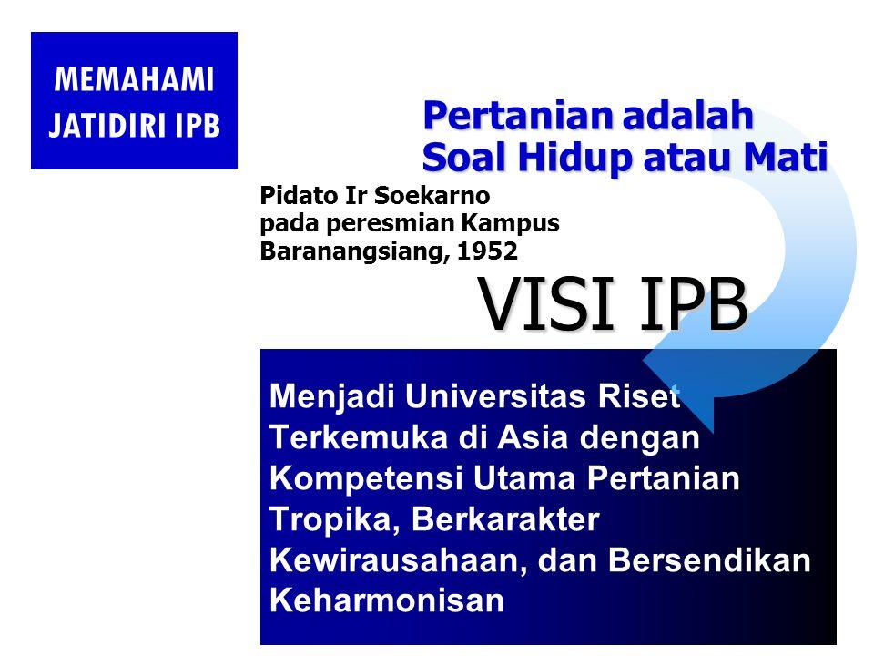 Menjadi Universitas Riset Terkemuka di Asia dengan Kompetensi Utama Pertanian Tropika, Berkarakter Kewirausahaan, dan Bersendikan Keharmonisan Pidato Ir Soekarno pada peresmian Kampus Baranangsiang, 1952 Pertanian adalah Soal Hidup atau Mati VISI IPB MEMAHAMI JATIDIRI IPB