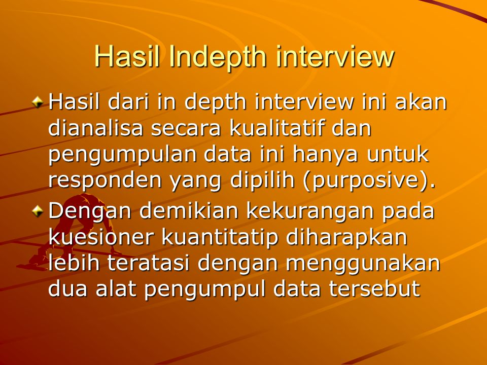 Hasil Indepth interview Hasil dari in depth interview ini akan dianalisa secara kualitatif dan pengumpulan data ini hanya untuk responden yang dipilih