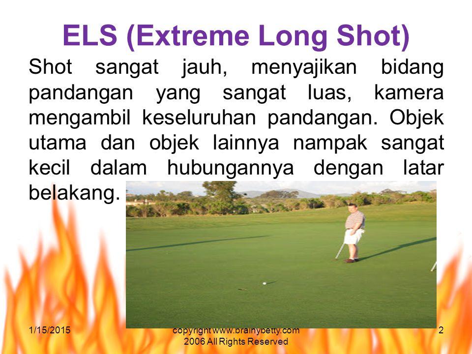 ELS (Extreme Long Shot) Shot sangat jauh, menyajikan bidang pandangan yang sangat luas, kamera mengambil keseluruhan pandangan. Objek utama dan objek