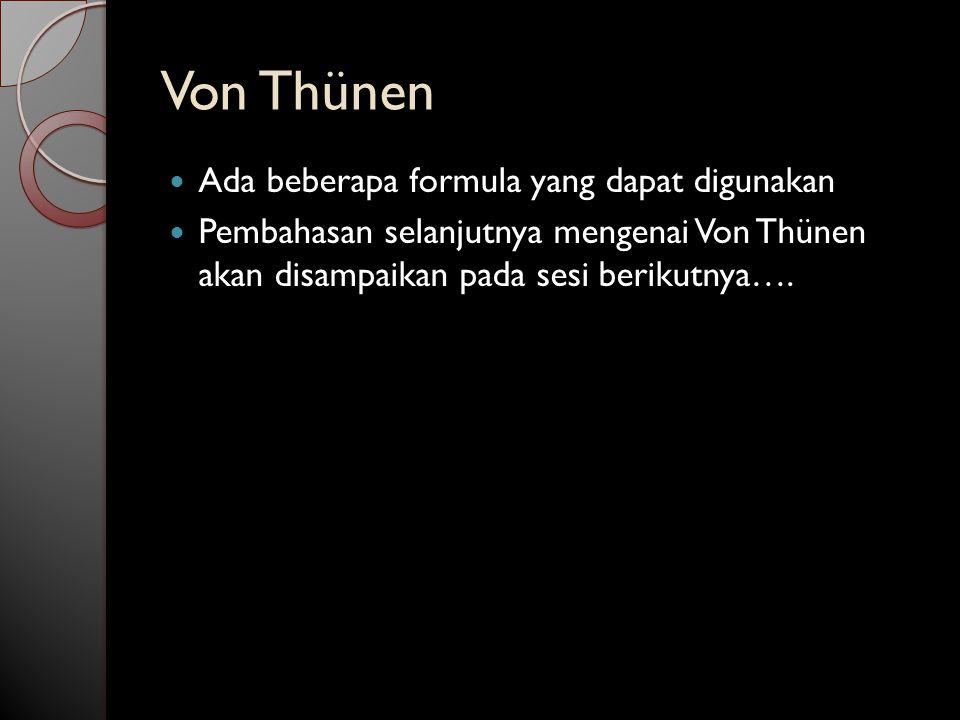 Von Thünen Ada beberapa formula yang dapat digunakan Pembahasan selanjutnya mengenai Von Thünen akan disampaikan pada sesi berikutnya….