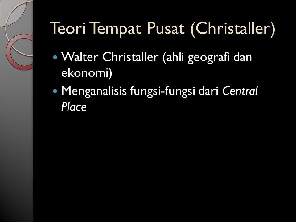Teori Tempat Pusat (Christaller) Walter Christaller (ahli geografi dan ekonomi) Menganalisis fungsi-fungsi dari Central Place