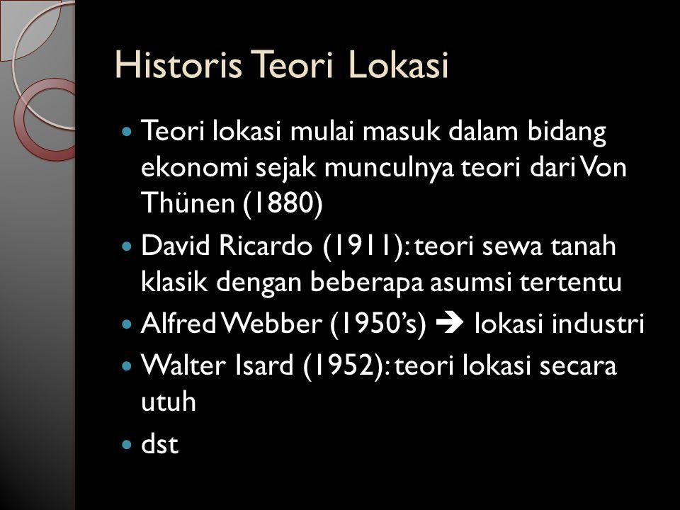 Historis Teori Lokasi Teori lokasi mulai masuk dalam bidang ekonomi sejak munculnya teori dari Von Thünen (1880) David Ricardo (1911): teori sewa tanah klasik dengan beberapa asumsi tertentu Alfred Webber (1950's)  lokasi industri Walter Isard (1952): teori lokasi secara utuh dst
