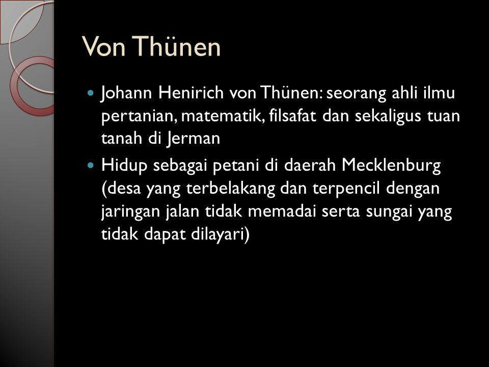 Von Thünen Johann Henirich von Thünen: seorang ahli ilmu pertanian, matematik, filsafat dan sekaligus tuan tanah di Jerman Hidup sebagai petani di daerah Mecklenburg (desa yang terbelakang dan terpencil dengan jaringan jalan tidak memadai serta sungai yang tidak dapat dilayari)