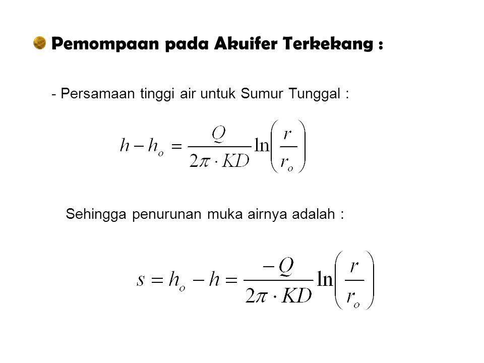 Pemompaan pada Akuifer Terkekang : - Persamaan tinggi air untuk Sumur Tunggal : Sehingga penurunan muka airnya adalah :