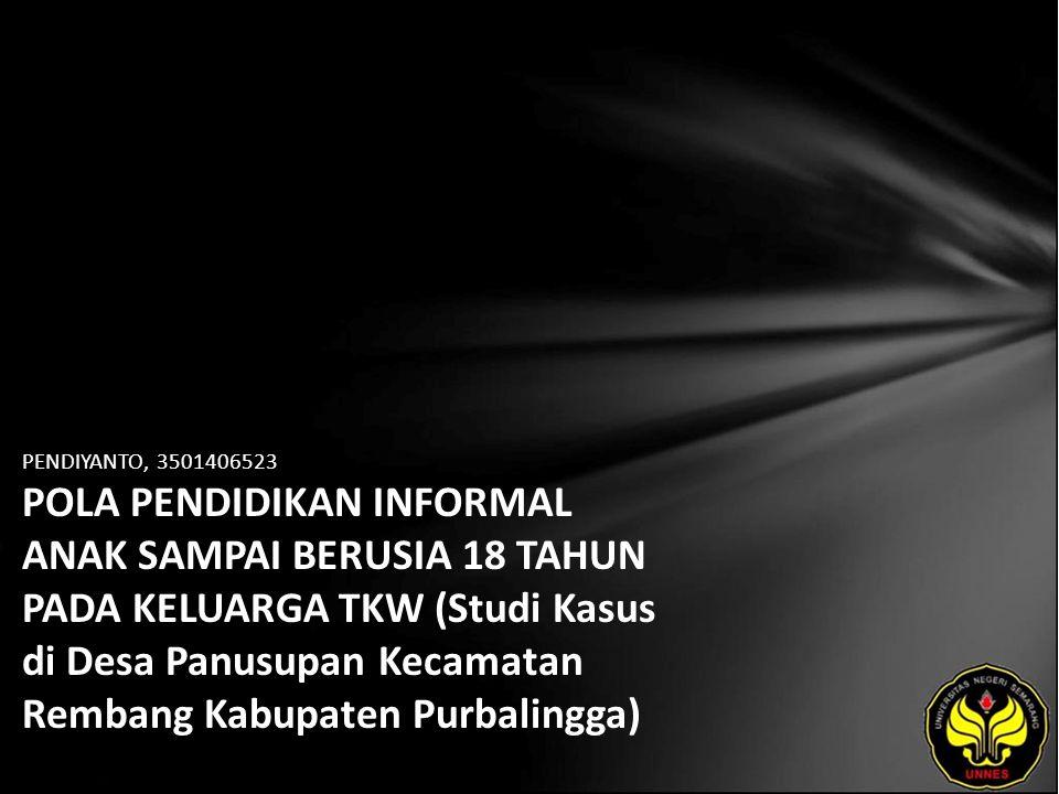 PENDIYANTO, 3501406523 POLA PENDIDIKAN INFORMAL ANAK SAMPAI BERUSIA 18 TAHUN PADA KELUARGA TKW (Studi Kasus di Desa Panusupan Kecamatan Rembang Kabupaten Purbalingga)