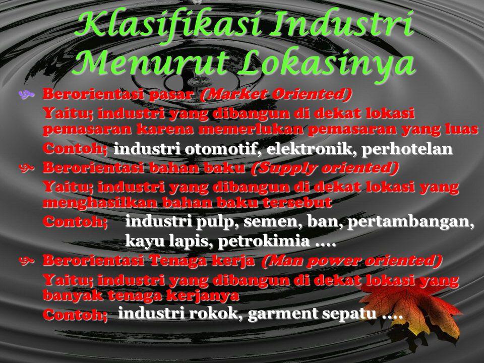 Klasifikasi Industri Menurut Lokasinya Berorientasi pasar (Market Oriented) Yaitu; industri yang dibangun di dekat lokasi pemasaran karena memerlukan
