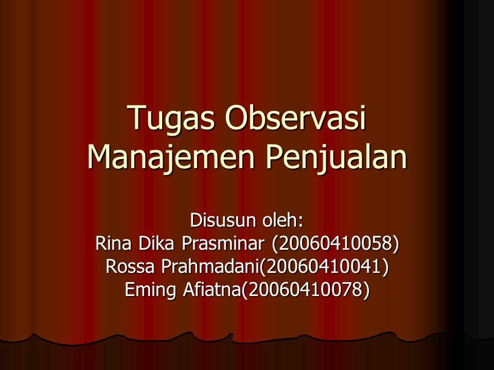 Tugas Observasi Manajemen Penjualan Disusun oleh: Rina Dika Prasminar (20060410058) Rossa Prahmadani(20060410041) Eming Afiatna(20060410078)