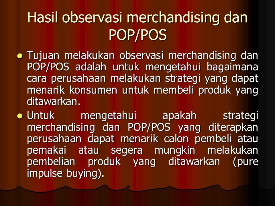 Hasil observasi merchandising dan POP/POS Tujuan melakukan observasi merchandising dan POP/POS adalah untuk mengetahui bagaimana cara perusahaan melak