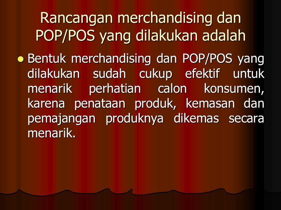 Rancangan merchandising dan POP/POS yang dilakukan adalah Bentuk merchandising dan POP/POS yang dilakukan sudah cukup efektif untuk menarik perhatian