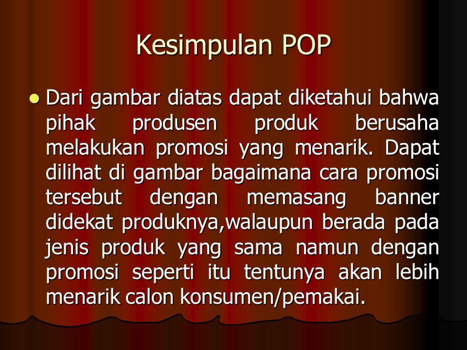 Kesimpulan POP Dari gambar diatas dapat diketahui bahwa pihak produsen produk berusaha melakukan promosi yang menarik. Dapat dilihat di gambar bagaima