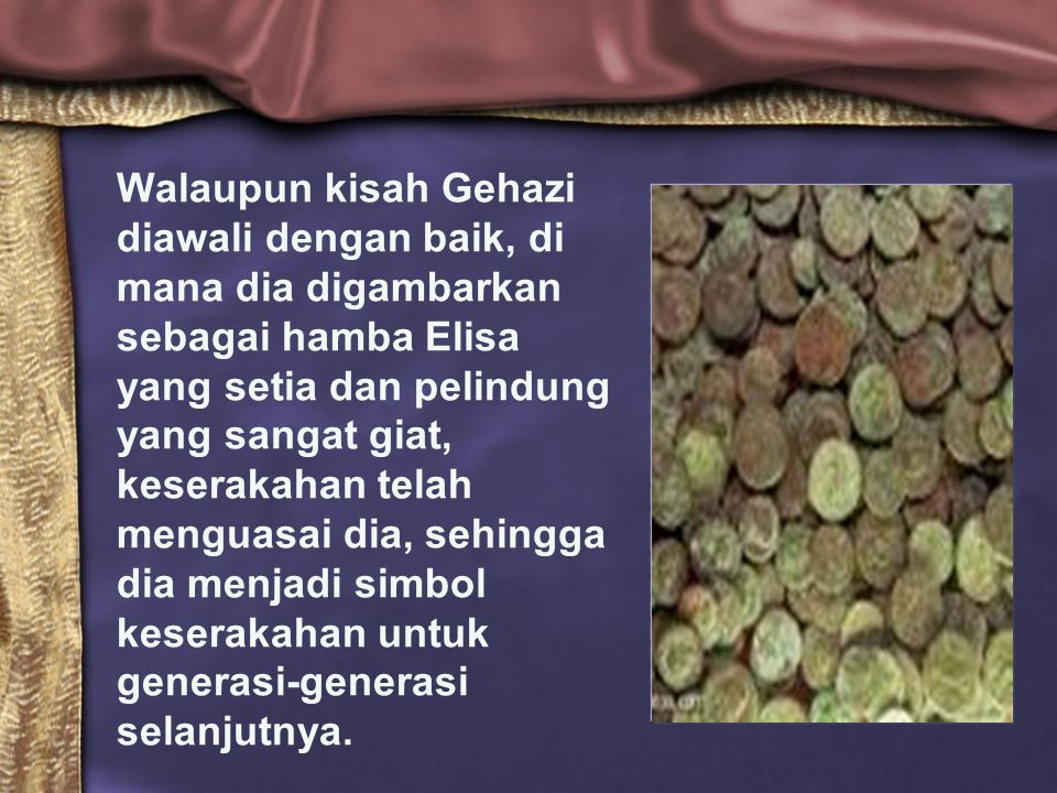 Walaupun kisah Gehazi diawali dengan baik, di mana dia digambarkan sebagai hamba Elisa yang setia dan pelindung yang sangat giat, keserakahan telah me