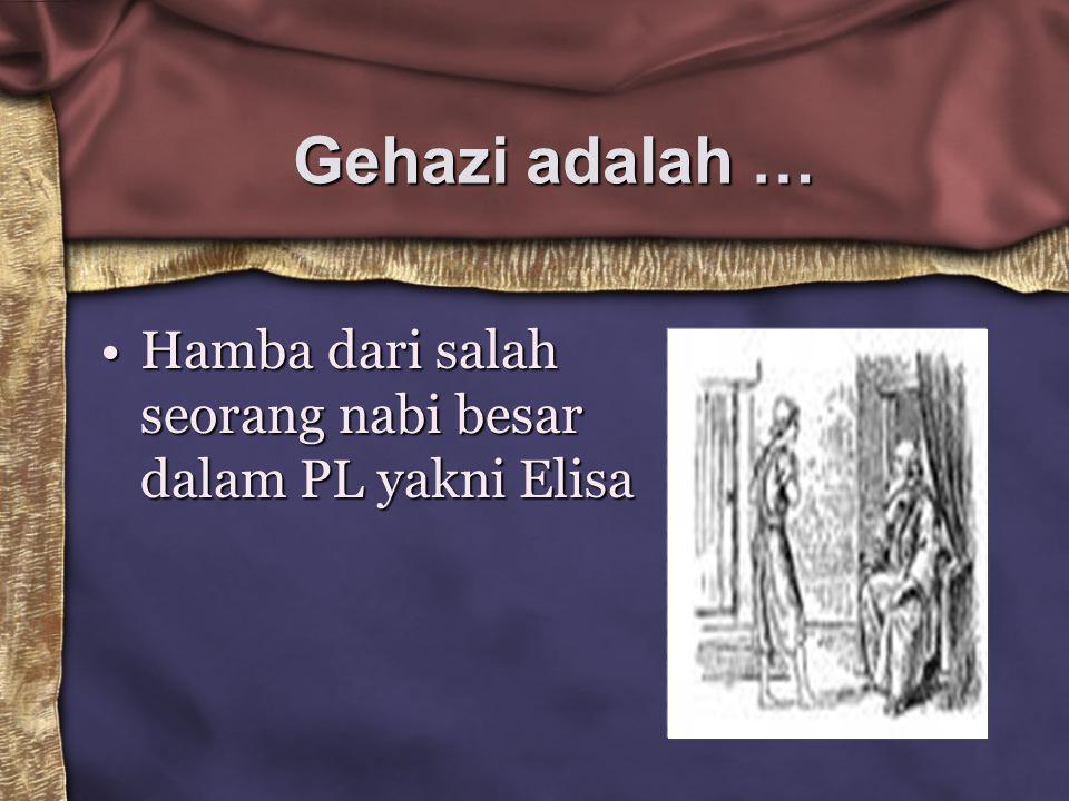 Gehazi adalah … Hamba dari salah seorang nabi besar dalam PL yakni ElisaHamba dari salah seorang nabi besar dalam PL yakni Elisa