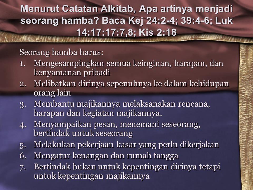 Menurut Catatan Alkitab, Apa artinya menjadi seorang hamba? Baca Kej 24:2-4; 39:4-6; Luk 14:17:17:7,8; Kis 2:18 Seorang hamba harus: 1.Mengesampingkan