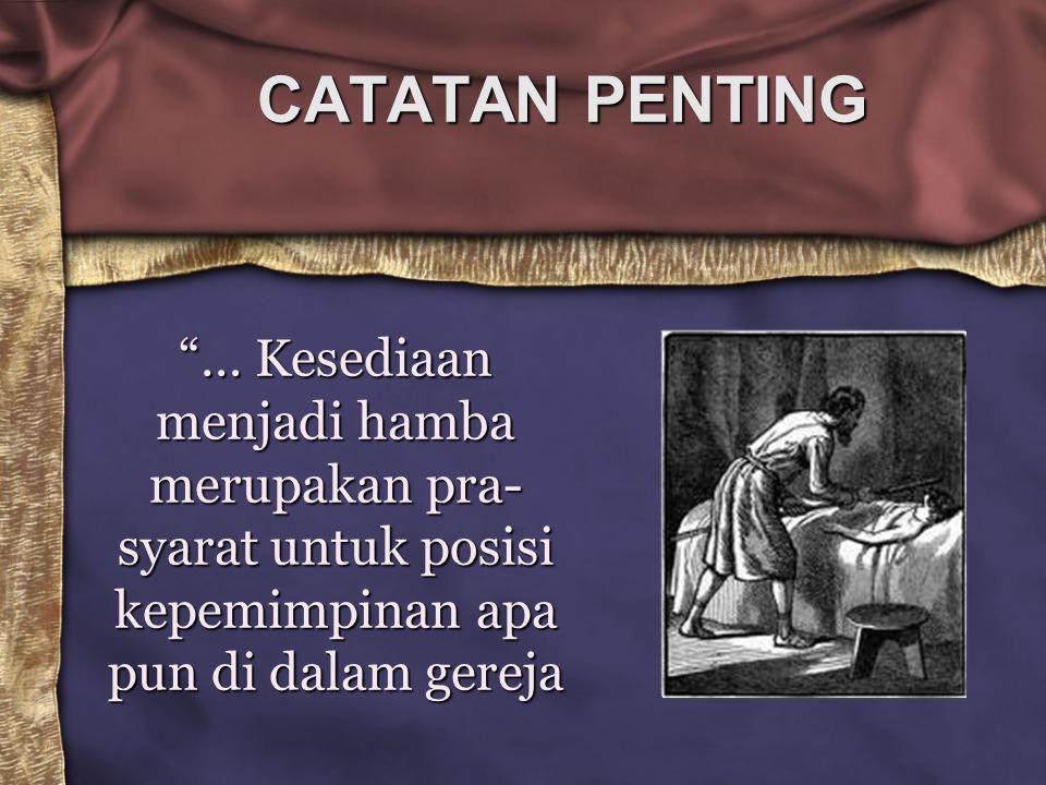 """CATATAN PENTING """"… Kesediaan menjadi hamba merupakan pra- syarat untuk posisi kepemimpinan apa pun di dalam gereja"""
