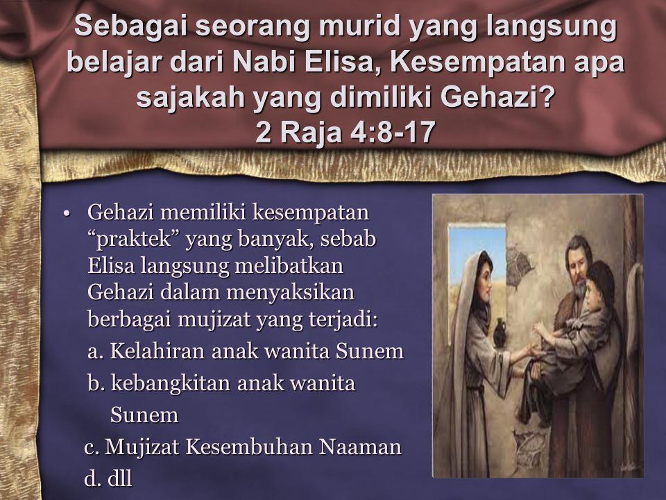 """Sebagai seorang murid yang langsung belajar dari Nabi Elisa, Kesempatan apa sajakah yang dimiliki Gehazi? 2 Raja 4:8-17 Gehazi memiliki kesempatan """"pr"""