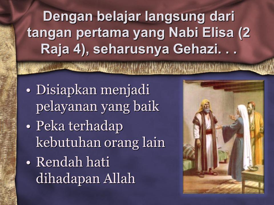Dengan belajar langsung dari tangan pertama yang Nabi Elisa (2 Raja 4), seharusnya Gehazi... Disiapkan menjadi pelayanan yang baikDisiapkan menjadi pe