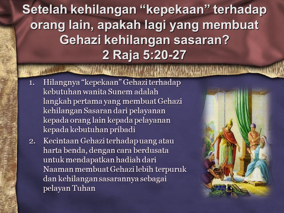 "Setelah kehilangan ""kepekaan"" terhadap orang lain, apakah lagi yang membuat Gehazi kehilangan sasaran? 2 Raja 5:20-27 1.Hilangnya ""kepekaan"" Gehazi te"