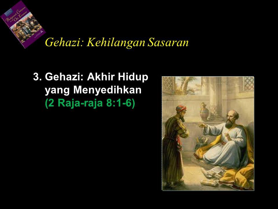 3. Gehazi: Akhir Hidup yang Menyedihkan (2 Raja-raja 8:1-6) Gehazi: Kehilangan Sasaran