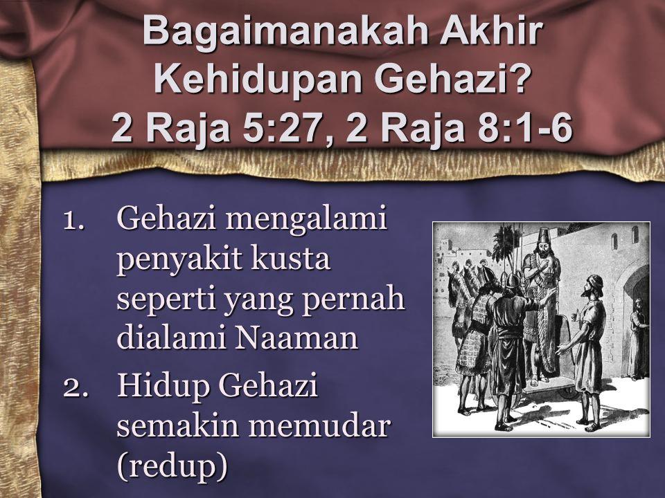 Bagaimanakah Akhir Kehidupan Gehazi? 2 Raja 5:27, 2 Raja 8:1-6 1.Gehazi mengalami penyakit kusta seperti yang pernah dialami Naaman 2.Hidup Gehazi sem