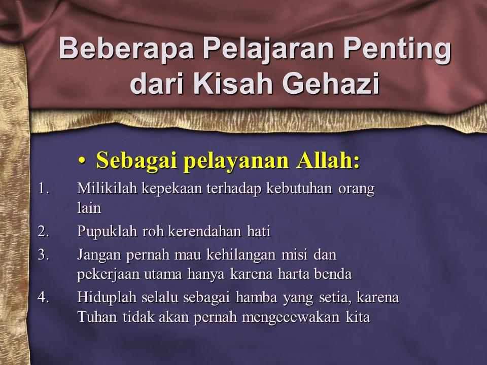 Beberapa Pelajaran Penting dari Kisah Gehazi Sebagai pelayanan Allah:Sebagai pelayanan Allah: 1.Milikilah kepekaan terhadap kebutuhan orang lain 2.Pup