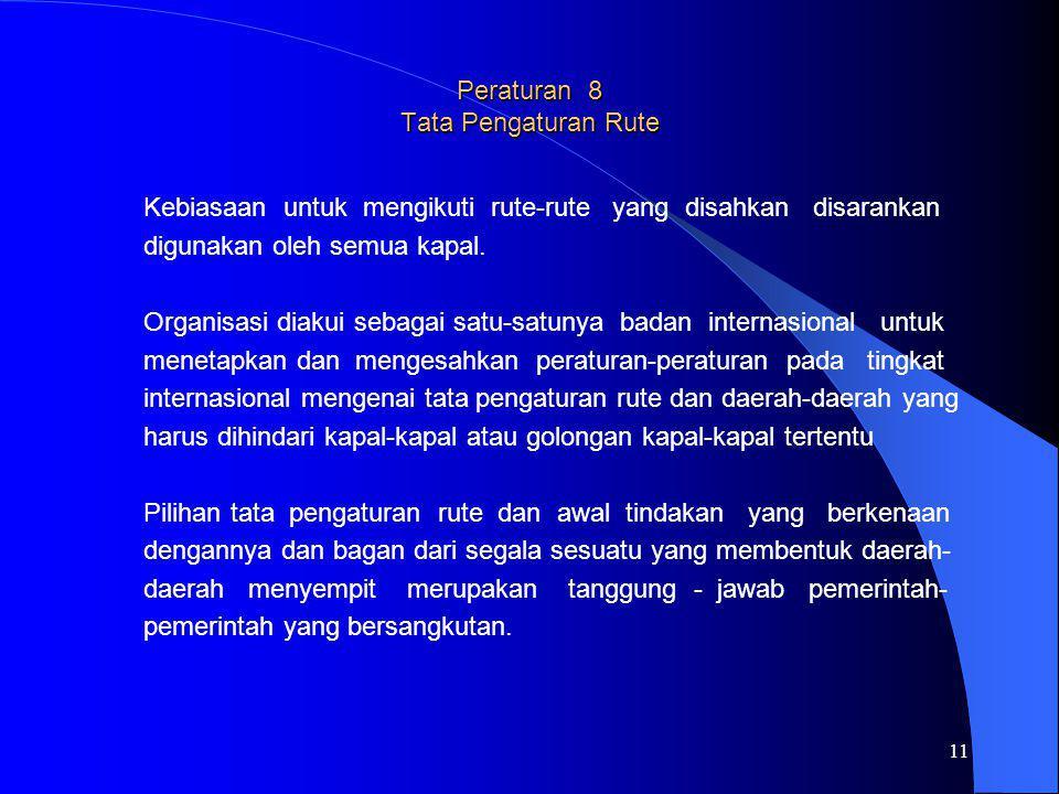 11 Peraturan 8 Tata Pengaturan Rute Kebiasaan untuk mengikuti rute-rute yang disahkan disarankan digunakan oleh semua kapal. Organisasi diakui sebagai