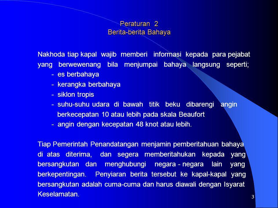4 Peraturan 3 Informasi yang diisyaratkan dalam berita-berita bahaya Dalam berita-berita bahaya diisyaratkan informasi berikut ini; a.Es, kerangka-kerangka kapal dan bahaya-bahaya langsung lain untuk navigasi.