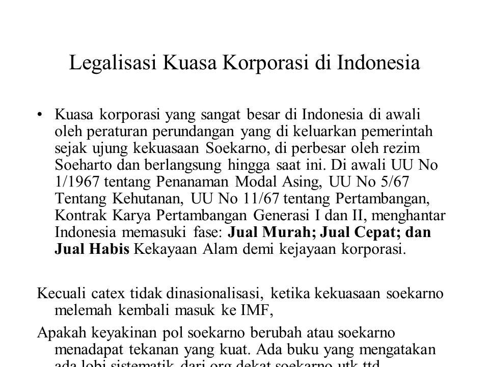 Legalisasi Kuasa Korporasi di Indonesia Setiap ada Kegentiangan politik dan ekonomi di Indonesia sejak Orde Lama hingga saat ini selalu digunakan dengan sempurna oleh kuasa korporasi untuk mendorong lahirnya beragam peraturan perundangan yang melegitimasi dominasi mereka di Indonesia.