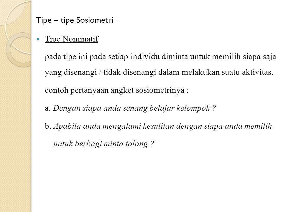 Tipe – tipe Sosiometri Tipe Nominatif pada tipe ini pada setiap individu diminta untuk memilih siapa saja yang disenangi / tidak disenangi dalam melak