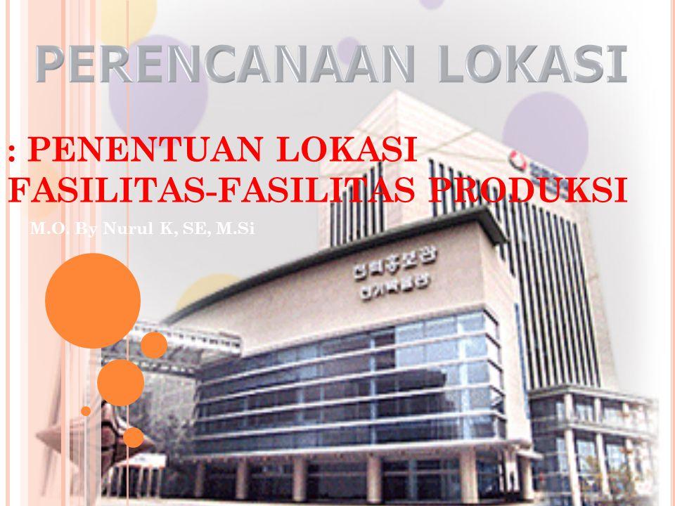 : PENENTUAN LOKASI FASILITAS-FASILITAS PRODUKSI M.O. By Nurul K, SE, M.Si