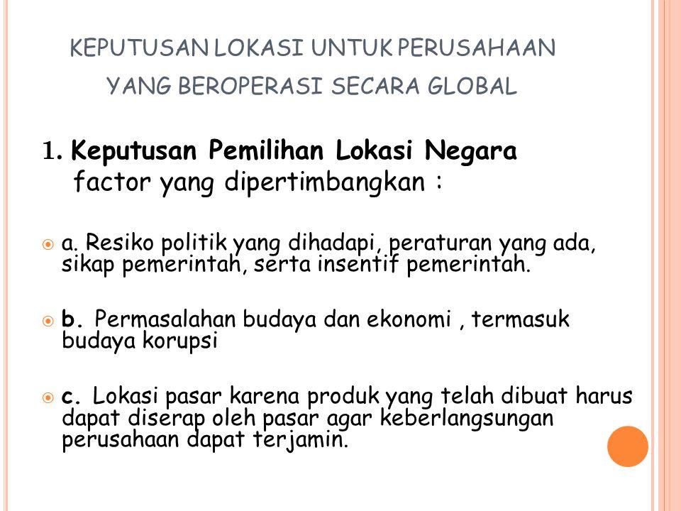 KEPUTUSAN LOKASI UNTUK PERUSAHAAN YANG BEROPERASI SECARA GLOBAL 1. Keputusan Pemilihan Lokasi Negara factor yang dipertimbangkan :  a. Resiko politik