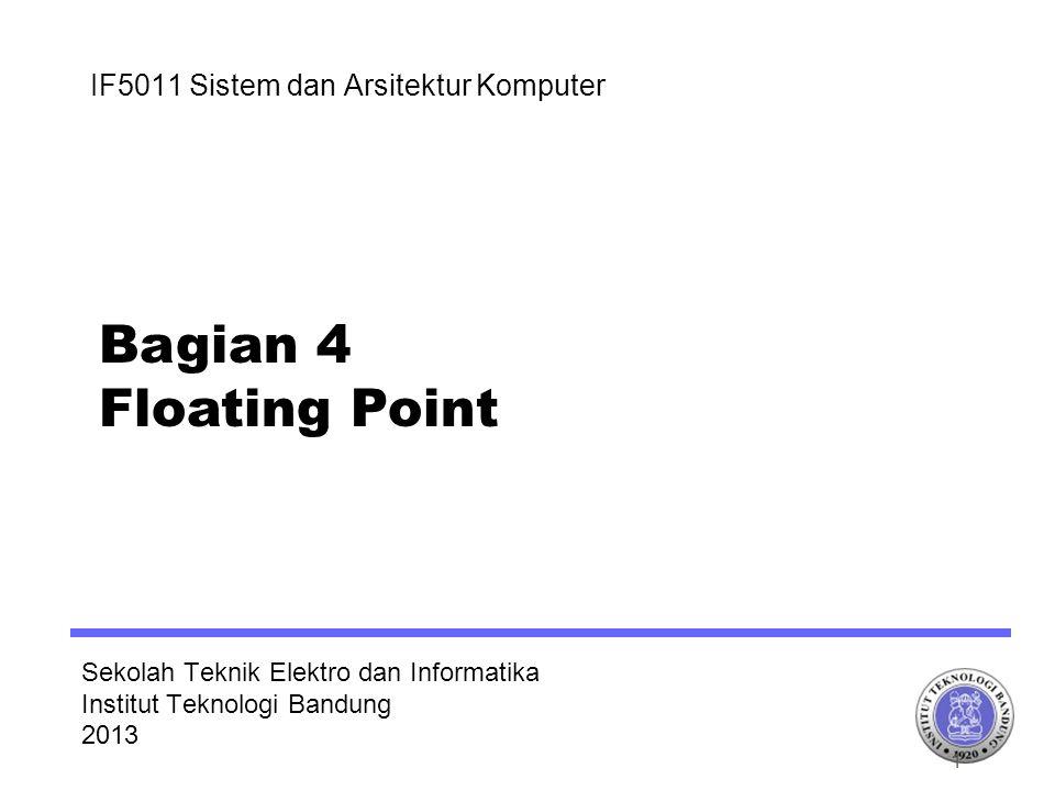 Sekolah Teknik Elektro dan Informatika Institut Teknologi Bandung 2013 IF5011 Sistem dan Arsitektur Komputer Bagian 4 Floating Point 1