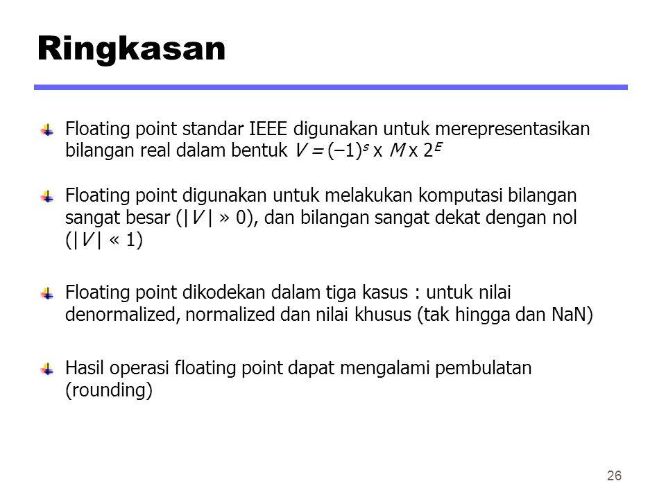 Ringkasan Floating point standar IEEE digunakan untuk merepresentasikan bilangan real dalam bentuk V = (–1) s x M x 2 E Floating point digunakan untuk melakukan komputasi bilangan sangat besar (|V | » 0), dan bilangan sangat dekat dengan nol (|V | « 1) Floating point dikodekan dalam tiga kasus : untuk nilai denormalized, normalized dan nilai khusus (tak hingga dan NaN) Hasil operasi floating point dapat mengalami pembulatan (rounding) 26