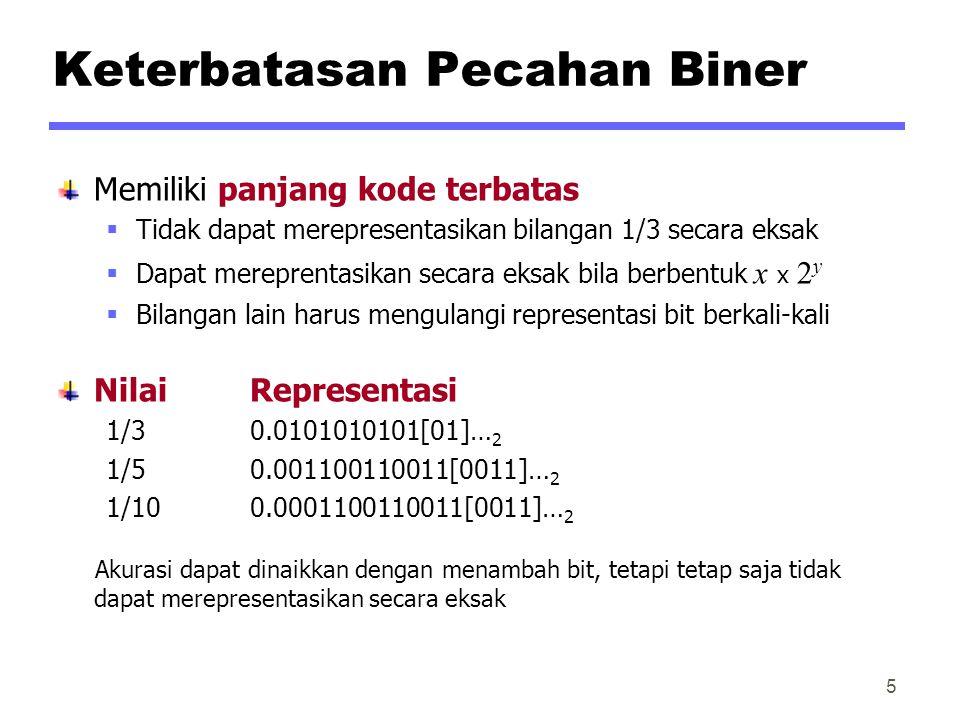 Keterbatasan Pecahan Biner Memiliki panjang kode terbatas  Tidak dapat merepresentasikan bilangan 1/3 secara eksak  Dapat mereprentasikan secara eksak bila berbentuk x x 2 y  Bilangan lain harus mengulangi representasi bit berkali-kali NilaiRepresentasi 1/30.0101010101[01]… 2 1/50.001100110011[0011]… 2 1/100.0001100110011[0011]… 2 Akurasi dapat dinaikkan dengan menambah bit, tetapi tetap saja tidak dapat merepresentasikan secara eksak 5
