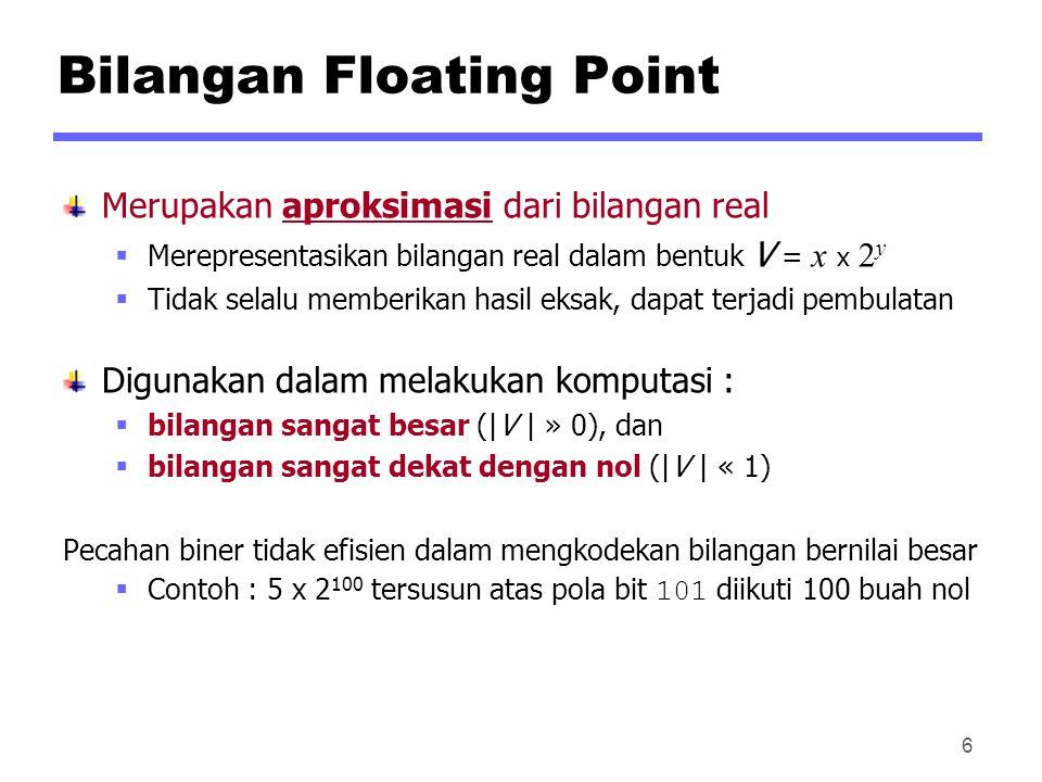 Bilangan Floating Point Merupakan aproksimasi dari bilangan real  Merepresentasikan bilangan real dalam bentuk V = x x 2 y  Tidak selalu memberikan hasil eksak, dapat terjadi pembulatan Digunakan dalam melakukan komputasi :  bilangan sangat besar (|V | » 0), dan  bilangan sangat dekat dengan nol (|V | « 1) Pecahan biner tidak efisien dalam mengkodekan bilangan bernilai besar  Contoh : 5 x 2 100 tersusun atas pola bit 101 diikuti 100 buah nol 6