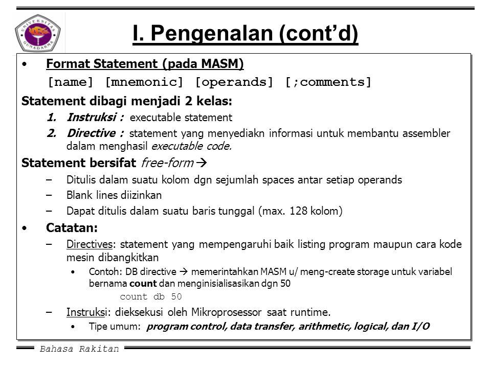 Bahasa Rakitan I. Pengenalan (cont'd) Format Statement (pada MASM) [name] [mnemonic] [operands] [;comments] Statement dibagi menjadi 2 kelas: 1.Instru