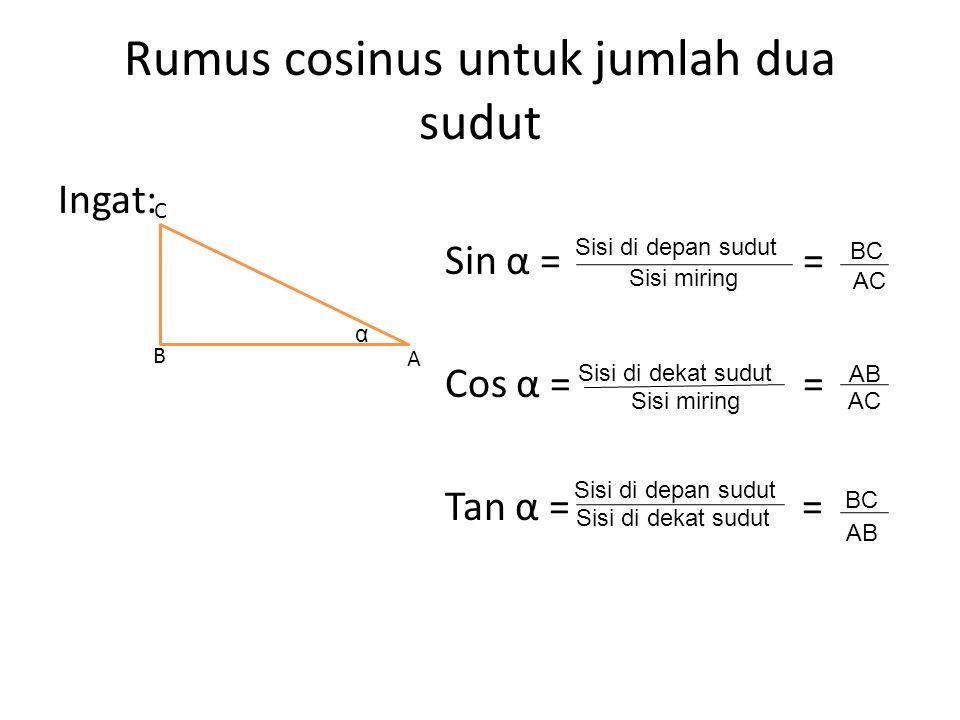 Rumus cosinus untuk jumlah dua sudut Ingat: Sin α = = Cos α = = Tan α = = A B C α Sisi di depan sudut Sisi di dekat sudut BC AC Sisi miring AB AC Sisi