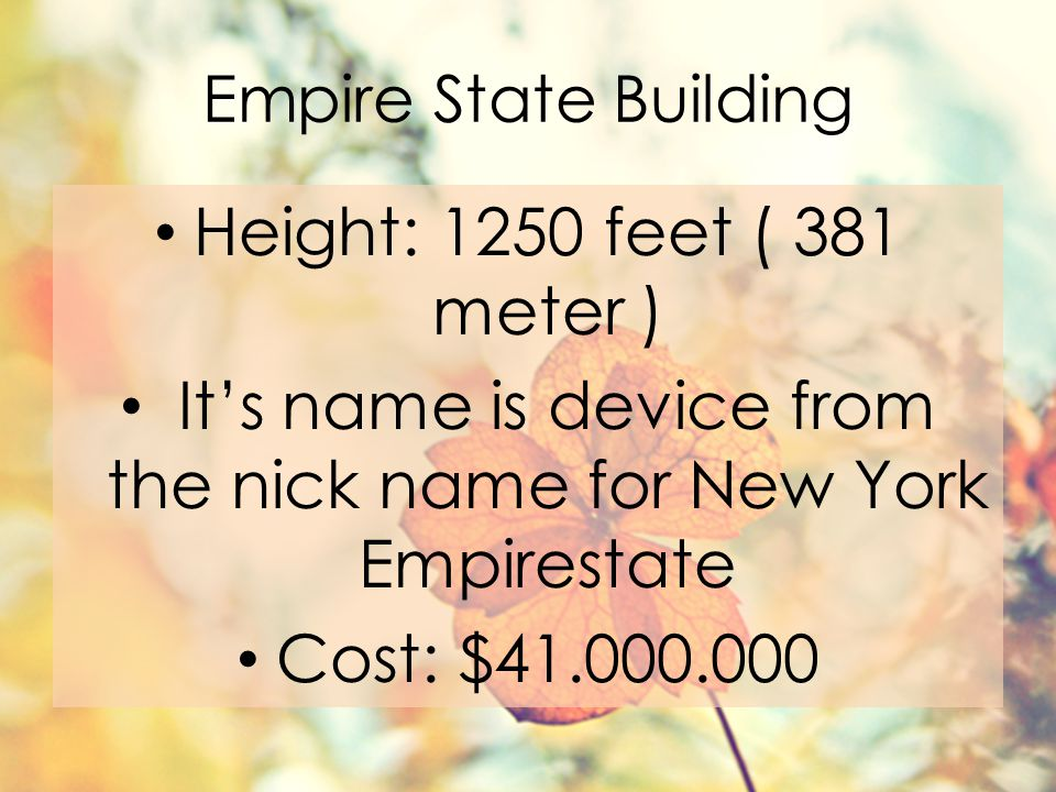 Empire State Building Height: 1250 feet ( 381 meter ) It's name is device from the nick name for New York Empirestate Cost: $41.000.000