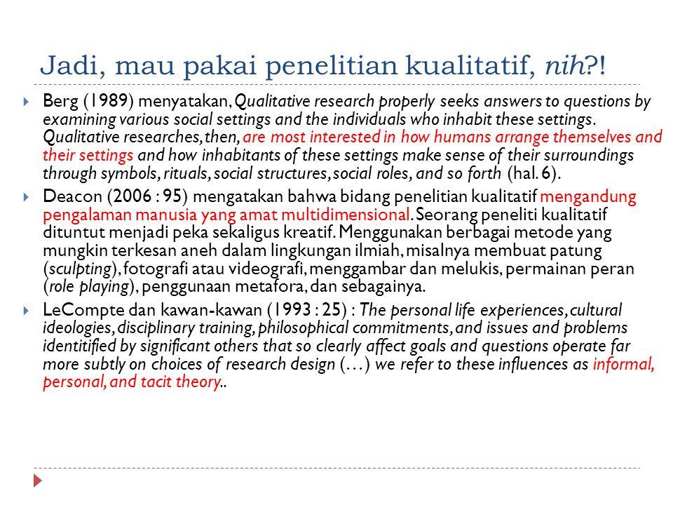 Jadi, mau pakai penelitian kualitatif, nih ?!  Berg (1989) menyatakan, Qualitative research properly seeks answers to questions by examining various
