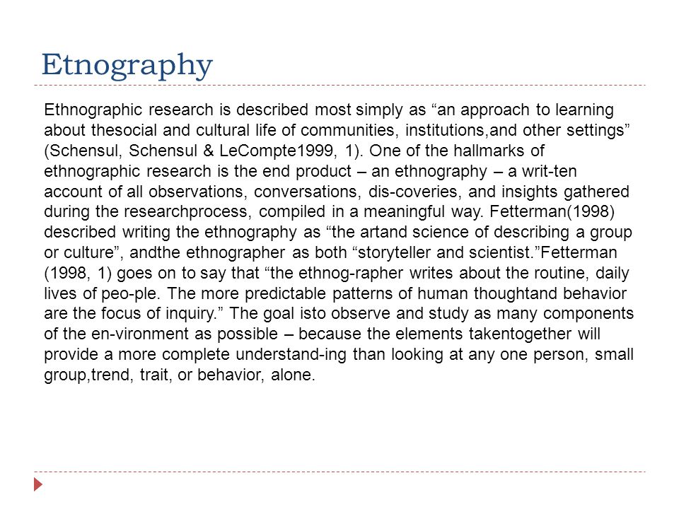 Etnography Ethnographic research is described most simply as an approach to learning about thesocial and cultural life of communities, institutions,and other settings (Schensul, Schensul & LeCompte1999, 1).