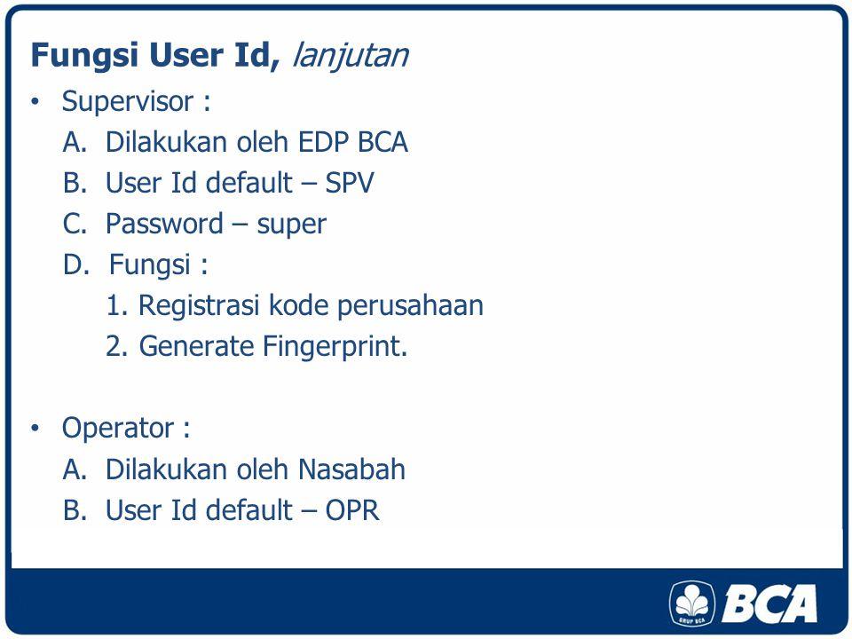 Fungsi User Id, lanjutan Supervisor : A.Dilakukan oleh EDP BCA B.User Id default – SPV C.Password – super D.